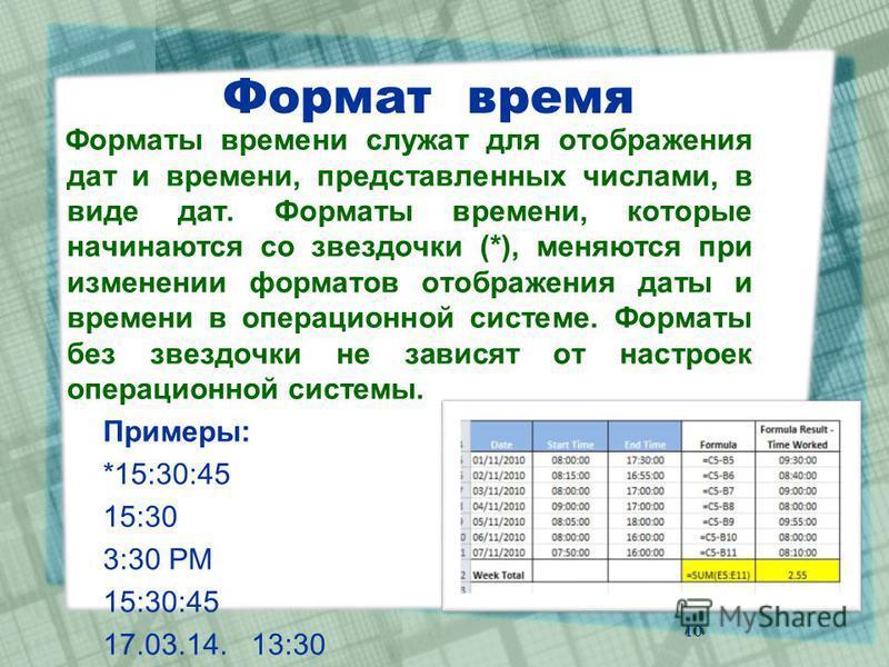Формат время Форматы времени служат для отображения дат и времени, представленных числами, в виде дат. Форматы времени, которые начинаются со звездочки (*), меняются при изменении форматов отображения даты и времени в операционной системе. Форматы бе