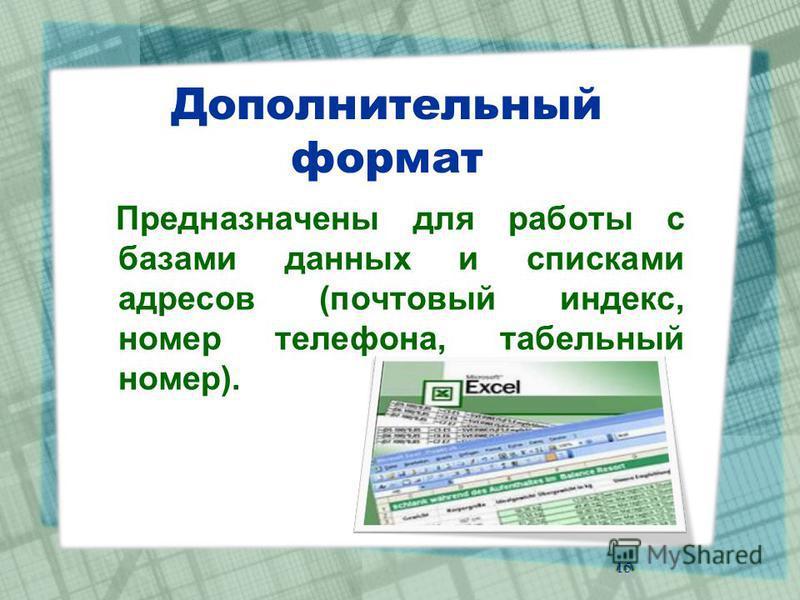 Дополнительный формат Предназначены для работы с базами данных и списками адресов (почтовый индекс, номер телефона, табельный номер). 15