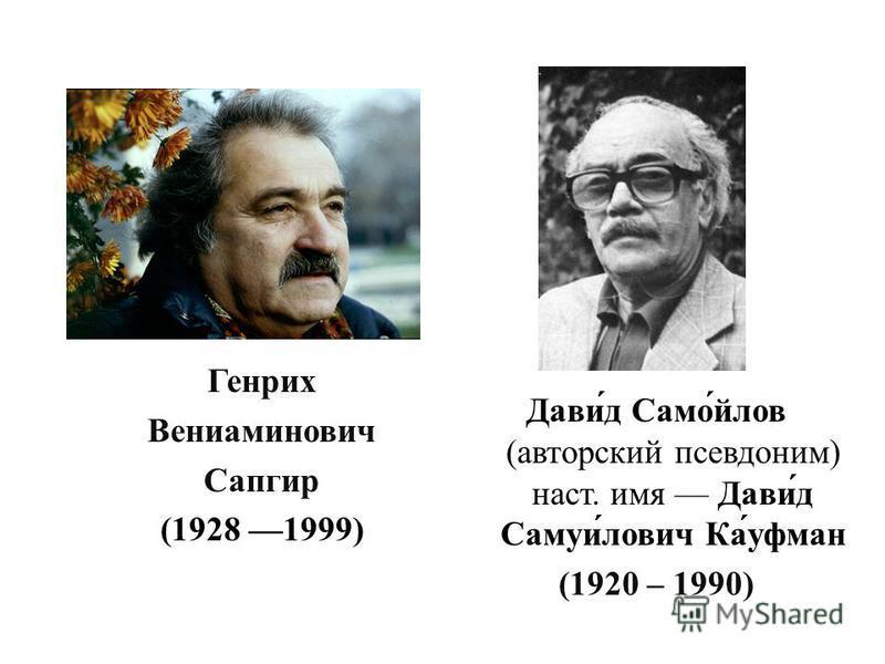 Генрих Вениаминович Сапгир (1928 1999) Дави́д Само́йлов (авторский псевдоним) наст. имя Дави́д Самуи́ловеч Ка́уфман (1920 – 1990)