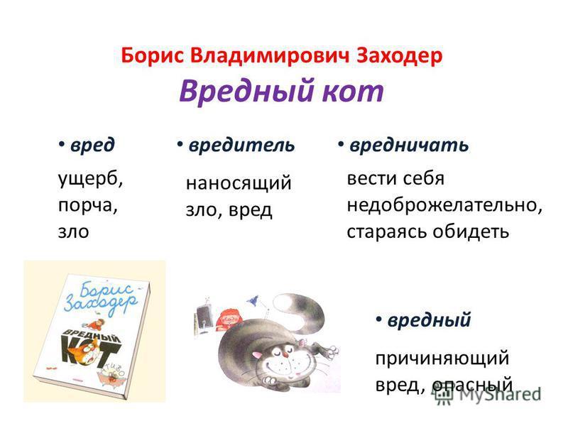Борис Владимирович Заходер Вредный кот ущерб, порча, зло причиняющий вред, опасный вести себя недоброжелательно, стараясь обидеть наносящий зло, вред вред вредитель вредный вредничать