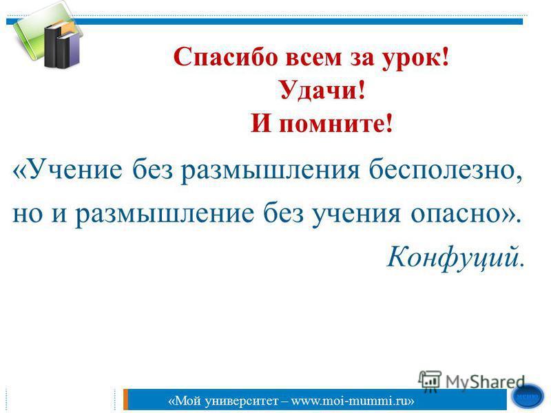 Спасибо всем за урок! Удачи! И помните! «Учение без размышления бесполезно, но и размышление без учения опасно». Конфуций. «Мой университет – www.moi-mummi.ru»