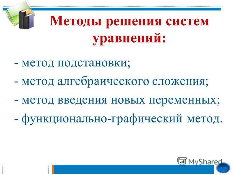 Методы решения систем уравнений: - метод подстановки; - метод алгебраического сложения; - метод введения новых переменных; - функционально-графический метод.