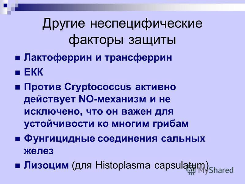 Другие неспецифические факторы защиты Лактоферрин и трансферрин ЕКК Против Cryptococcus активно действует NO-механизм и не исключено, что он важен для устойчивости ко многим грибам Фунгицидные соединения сальных желез Лизоцим (для Histoplasma capsula