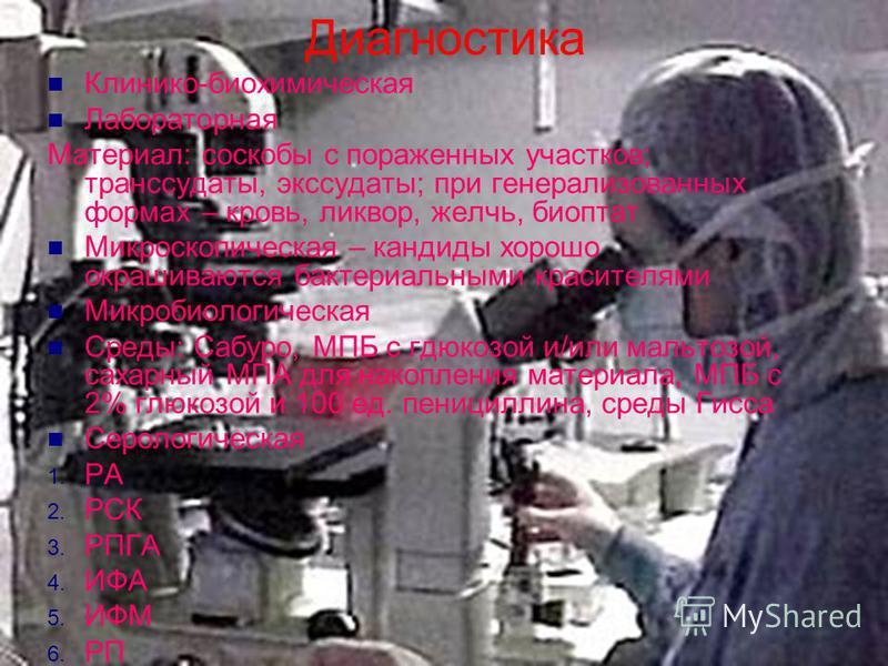 Диагностика Клинико-биохимическая Лабораторная Материал: соскобы с пораженных участков; транссудаты, экссудаты; при генерализованных формах – кровь, ликвор, желчь, биоптат Микроскопическая – кандиды хорошо окрашиваются бактериальными красителями Микр