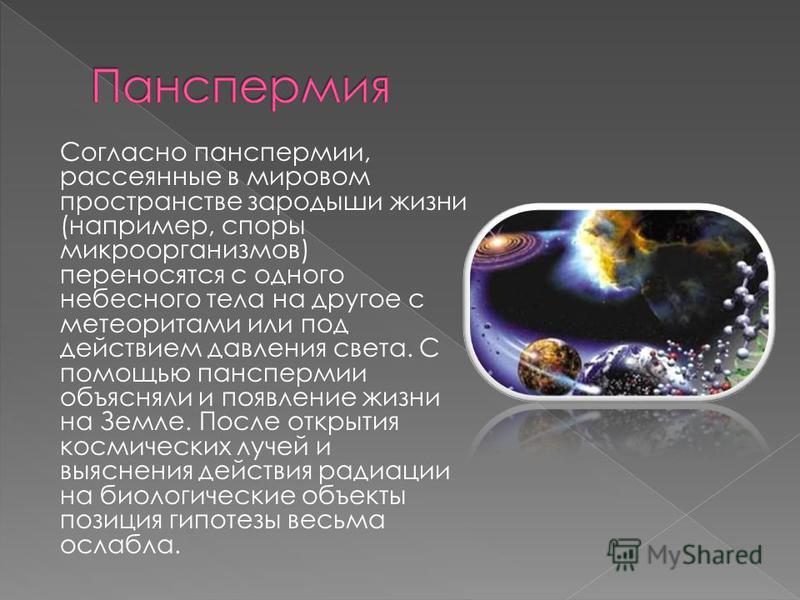 Согласно панспермии, рассеянные в мировом пространстве зародыши жизни (например, споры микроорганизмов) переносятся с одного небесного тела на другое с метеоритами или под действием давления света. С помощью панспермии объясняли и появление жизни на