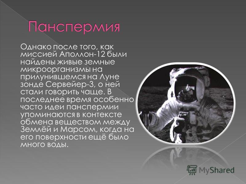 Однако после того, как миссией Аполлон-12 были найдены живые земные микроорганизмы на прилунившемся на Луне зонде Сервейер-3, о ней стали говорить чаще. В последнее время особенно часто идеи панспермии упоминаются в контексте обмена веществом между З
