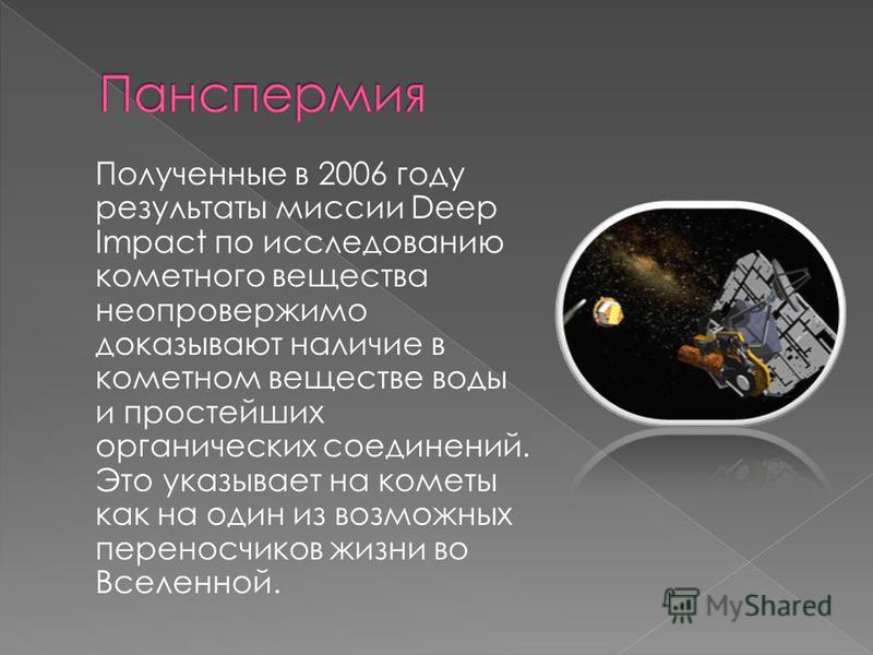 Полученные в 2006 году результаты миссии Deep Impact по исследованию кометного вещества неопровержимо доказывают наличие в кометном веществе воды и простейших органических соединений. Это указывает на кометы как на один из возможных переносчиков жизн