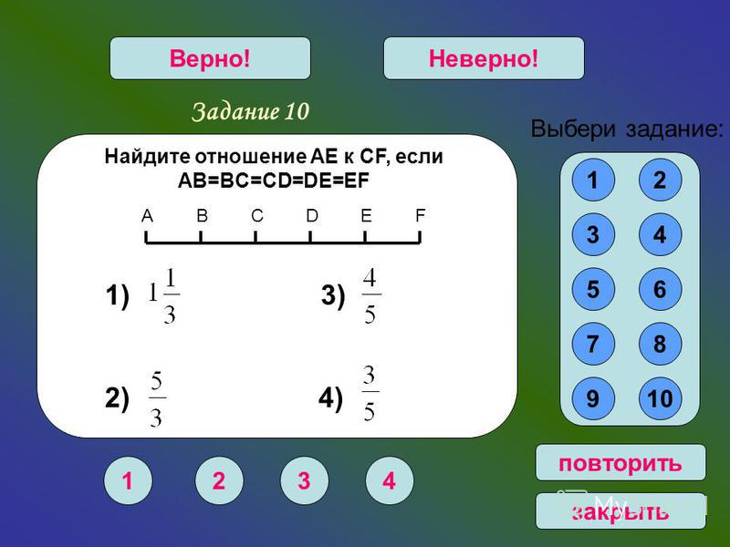 1234 Верно!Неверно! 12 34 56 78 910 Выбери задание: повторить закрыть Найдите отношение AE к CF, если AB=BC=CD=DE=EF 1) 3) 2) 4) Задание 10 EDСВАF