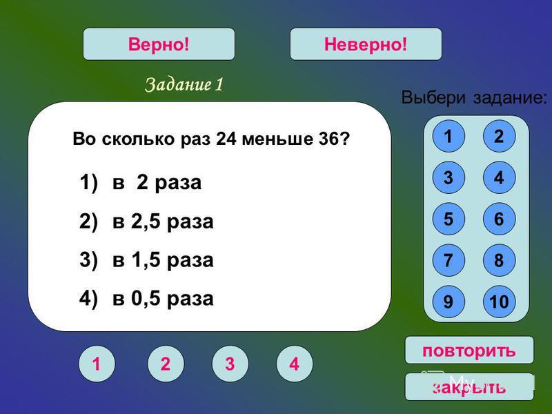 Задание 1 1234 Верно!Неверно! 12 34 56 78 910 Выбери задание: повторить закрыть Во сколько раз 24 меньше 36? 1) в 2 раза 2) в 2,5 раза 3) в 1,5 раза 4) в 0,5 раза
