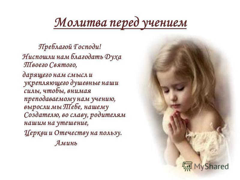 Молитва перед учением Преблагой Господи! Ниспошли нам благодать Духа Твоего Святого, дарящего нам смысл и укрепляющего душевные наши силы, чтобы, внимая преподаваемому нам учению, выросли мы Тебе, нашему Создателю, во славу, родителям нашим на утешен