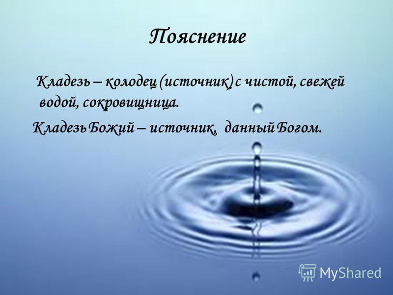 Пояснение Кладезь – колодец (источник) с чистой, свежей водой, сокровищница. Кладезь Божий – источник, данный Богом.