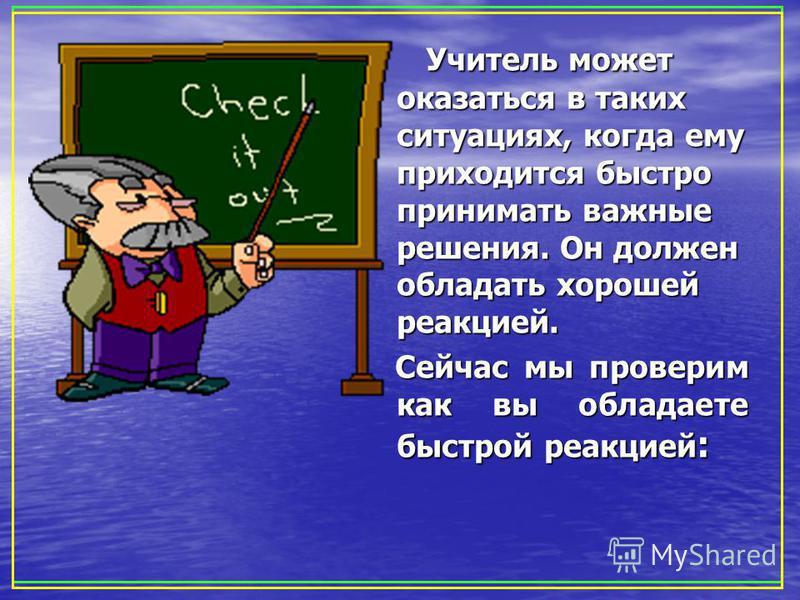 Учитель может оказаться в таких ситуациях, когда ему приходится быстро принимать важные решения. Он должен обладать хорошей реакцией. Учитель может оказаться в таких ситуациях, когда ему приходится быстро принимать важные решения. Он должен обладать