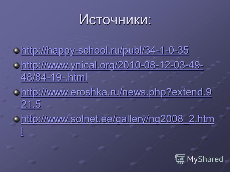 Источники: http://happy-school.ru/publ/34-1-0-35 http://www.ynical.org/2010-08-12-03-49- 48/84-19-.html http://www.ynical.org/2010-08-12-03-49- 48/84-19-.html http://www.eroshka.ru/news.php?extend.9 21.5 http://www.eroshka.ru/news.php?extend.9 21.5 h
