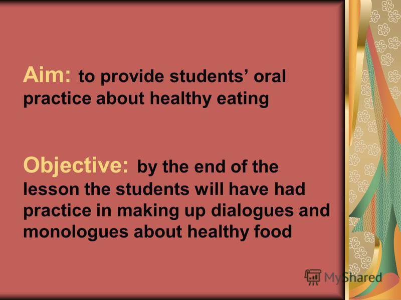 Aim: to provide students oral practice about healthy eating Objective: by the end of the lesson the students will have had practice in making up dialogues and monologues about healthy food