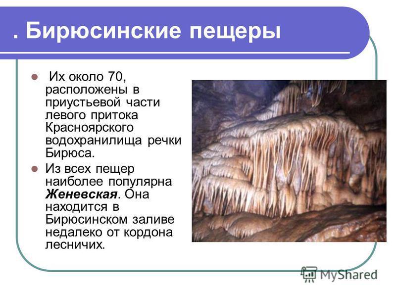 . Бирюсинские пещеры Их около 70, расположены в приустьевой части левого притока Красноярского водохранилища речки Бирюса. Из всех пещер наиболее популярна Женевская. Она находится в Бирюсинском заливе недалеко от кордона лесничих.