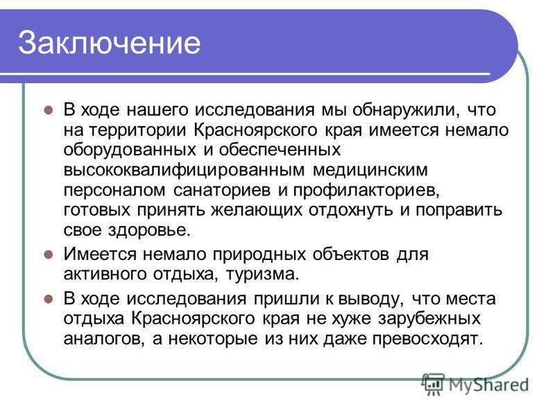 Заключение В ходе нашего исследования мы обнаружили, что на территории Красноярского края имеется немало оборудованных и обеспеченных высококвалифицированным медицинским персоналом санаториев и профилакториев, готовых принять желающих отдохнуть и поп