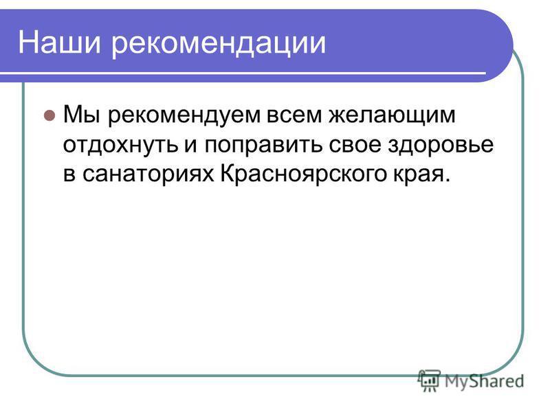 Наши рекомендации Мы рекомендуем всем желающим отдохнуть и поправить свое здоровье в санаториях Красноярского края.