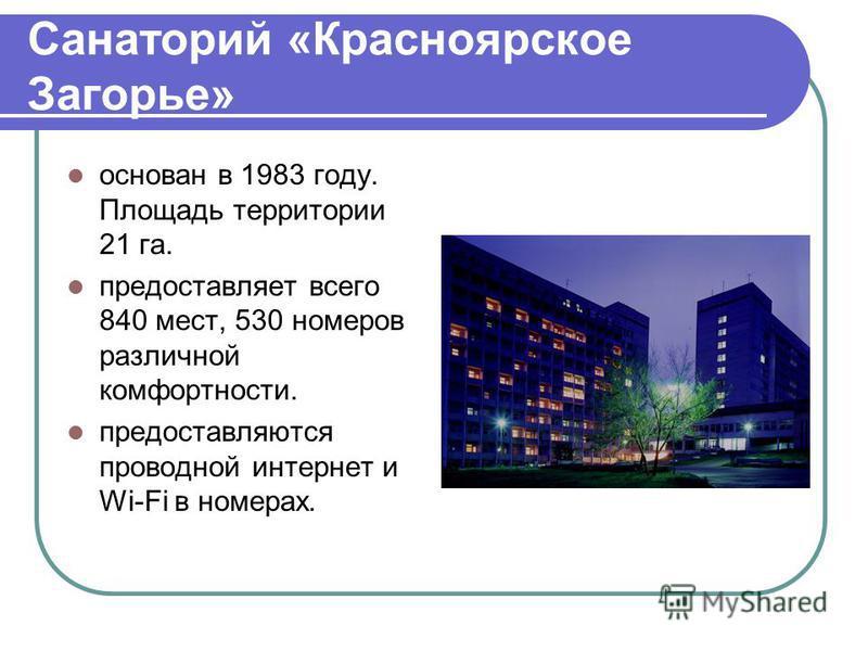 Санаторий «Красноярское Загорье» основан в 1983 году. Площадь территории 21 га. предоставляет всего 840 мест, 530 номеров различной комфортности. предоставляются проводной интернет и Wi-Fi в номерах.