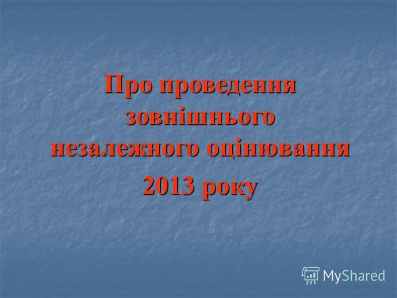 Про проведення зовнішнього незалежного оцінювання 2013 року