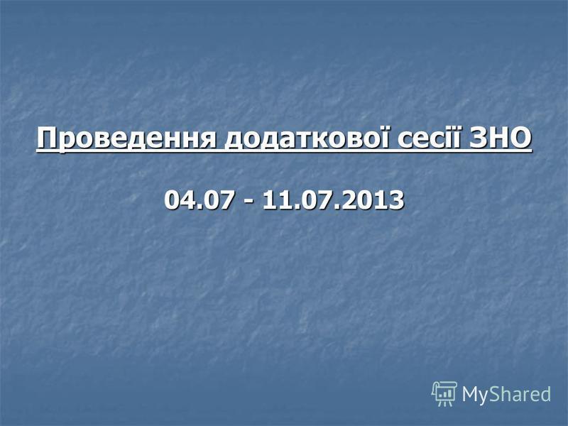 Проведення додаткової сесії ЗНО 04.07 - 11.07.2013