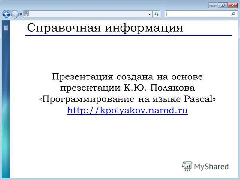 Справочная информация Презентация создана на основе презентации К.Ю. Полякова «Программирование на языке Pascal» http://kpolyakov.narod.ru