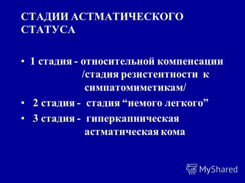 СТАДИИ АСТМАТИЧЕСКОГО СТАТУСА 1 стадия - относительной компенсации /стадия резистентности к симпатомиметикам/ 2 стадия - стадия немого легкого 3 стадия - гиперкапническая астматическая кома