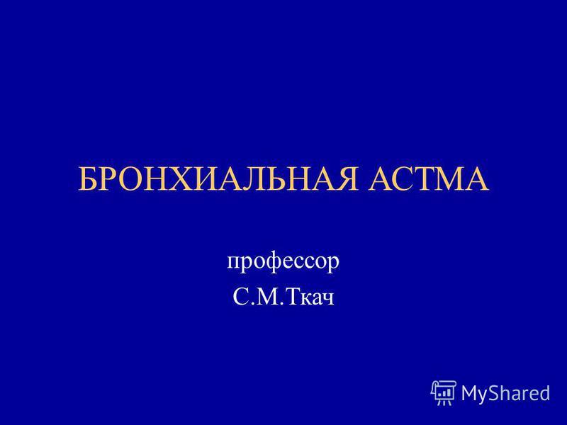 БРОНХИАЛЬНАЯ АСТМА профессор С.М.Ткач