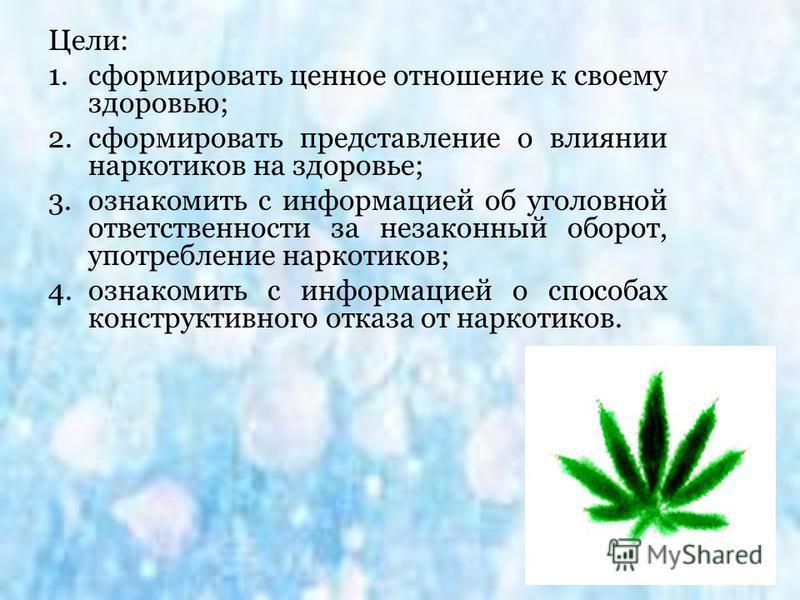 Цели: 1. сформировать ценное отношение к своему здоровью; 2. сформировать представление о влиянии наркотиков на здоровье; 3. ознакомить с информацией об уголовной ответственности за незаконный оборот, употребление наркотиков; 4. ознакомить с информац