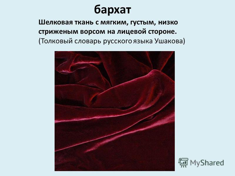 Шелковая ткань с мягким, густым, низко стриженым ворсом на лицевой стороне. (Толковый словарь русского языка Ушакова) бархат