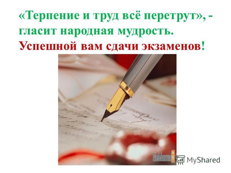 «Терпение и труд всё перетрут», - гласит народная мудрость. Успешной вам сдачи экзаменов!