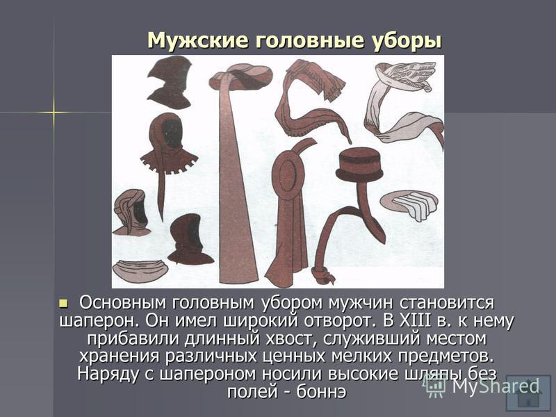 Мужские головные уборы Основным головным убором мужчин становится шаперон. Он имел широкий отворот. В XIII в. к нему прибавили длинный хвост, служивший местом хранения различных ценных мелких предметов. Наряду с шапероном носили высокие шляпы без пол