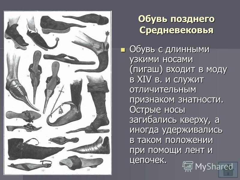 Обувь позднего Средневековья Обувь с длинными узкими носами (пигаш) входит в моду в XIV в. и служит отличительным признаком знатности. Острые носы загибались кверху, а иногда удерживались в таком положении при помощи лент и цепочек. Обувь с длинными