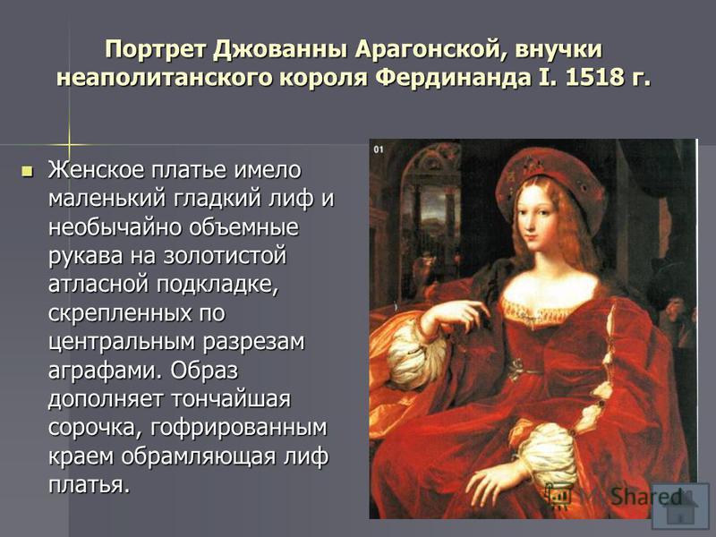 Портрет Джованны Арагонской, внучки неаполитанского короля Фердинанда I. 1518 г. Женское платье имело маленький гладкий лиф и необычайно объемные рукава на золотистой атласной подкладке, скрепленных по центральным разрезам аграфами. Образ дополняет т