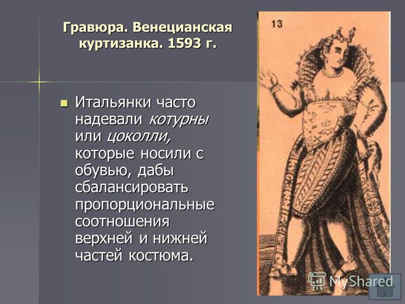 Гравюра. Венецианская куртизанка. 1593 г. Итальянки часто надевали котурны или цоколи, которые носили с обувью, дабы сбалансировать пропорциональные соотношения верхней и нижней частей костюма. Итальянки часто надевали котурны или цоколи, которые нос