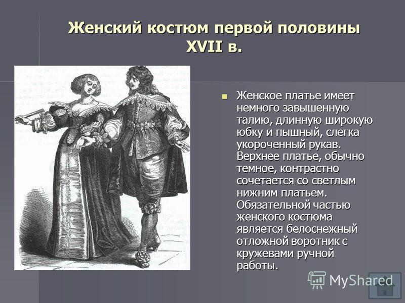 Женский костюм первой половины XVII в. Женское платье имеет немного завышенную талию, длинную широкую юбку и пышный, слегка укороченный рукав. Верхнее платье, обычно темное, контрастно сочетается со светлым нижним платьем. Обязательной частью женског