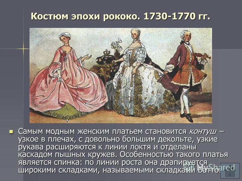 Костюм эпохи рококо. 1730-1770 гг. Самым модным женским платьем становится контуш – узкое в плечах, с довольно большим декольте, узкие рукава расширяются к линии локтя и отделаны каскадом пышных кружев. Особенностью такого платья является спинка: по