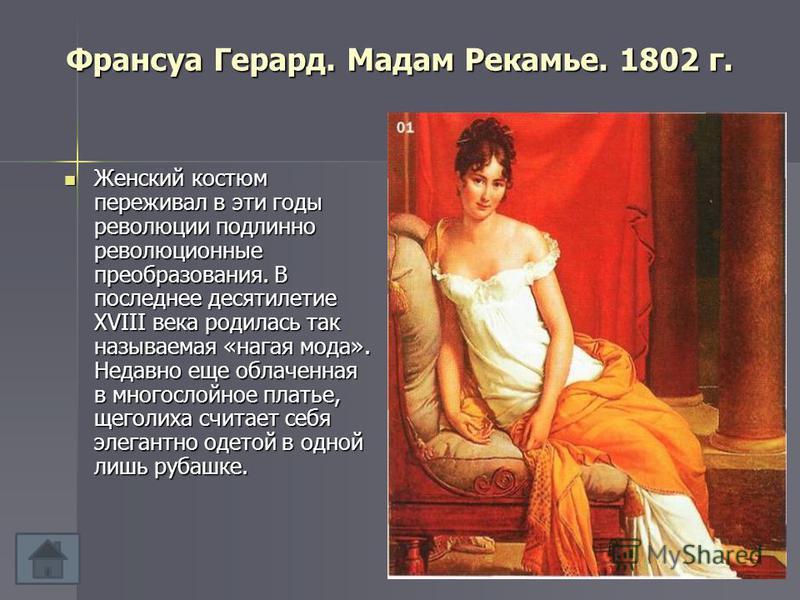 Франсуа Герард. Мадам Рекамье. 1802 г. Женский костюм переживал в эти годы революции подлинно революционные преобразования. В последнее десятилетие XVIII века родилась так называемая «нагая мода». Недавно еще облаченная в многослойное платье, щеголих