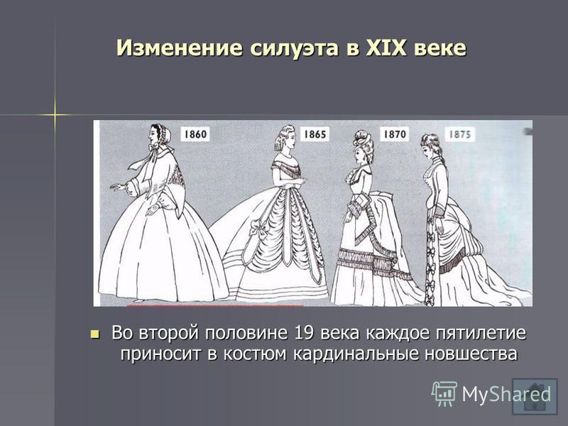 Изменение силуэта в XIX веке Во второй половине 19 века каждое пятилетие приносит в костюм кардинальные новшества Во второй половине 19 века каждое пятилетие приносит в костюм кардинальные новшества