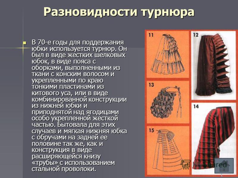 Разновидности турнюра В 70-е годы для поддержания юбки используется турнюр. Он был в виде жестких шелковых юбок, в виде пояса с оборками, выполненными из ткани с конским волосом и укрепленными по краю тонкими пластинами из китового уса, или в виде ко