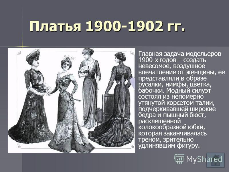 Платья 1900-1902 гг. Главная задача модельеров 1900-х годов – создать невесомое, воздушное впечатление от женщины, ее представляли в образе русалки, нимфы, цветка, бабочки. Модный силуэт состоял из непомерно утянутой корсетом талии, подчеркивавшей ши