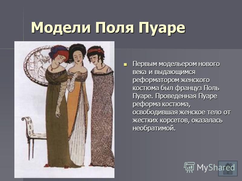 Модели Поля Пуаре Первым модельером нового века и выдающимся реформатором женского костюма был француз Поль Пуаре. Проведенная Пуаре реформа костюма, освободившая женское тело от жестких корсетов, оказалась необратимой. Первым модельером нового века