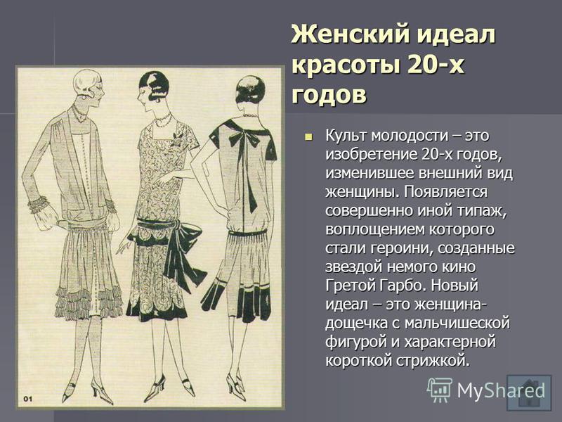 Женский идеал красоты 20-х годов Культ молодости – это изобретение 20-х годов, изменившее внешний вид женщины. Появляется совершенно иной типаж, воплощением которого стали героини, созданные звездой немого кино Гретой Гарбо. Новый идеал – это женщина