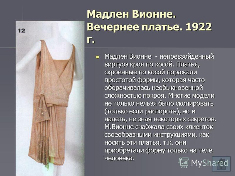 Мадлен Вионне. Вечернее платье. 1922 г. Мадлен Вионне - непревзойденный виртуоз кроя по косой. Платья, скроенные по косой поражали простотой формы, которая часто оборачивалась необыкновенной сложностью покроя. Многие модели не только нельзя было скоп