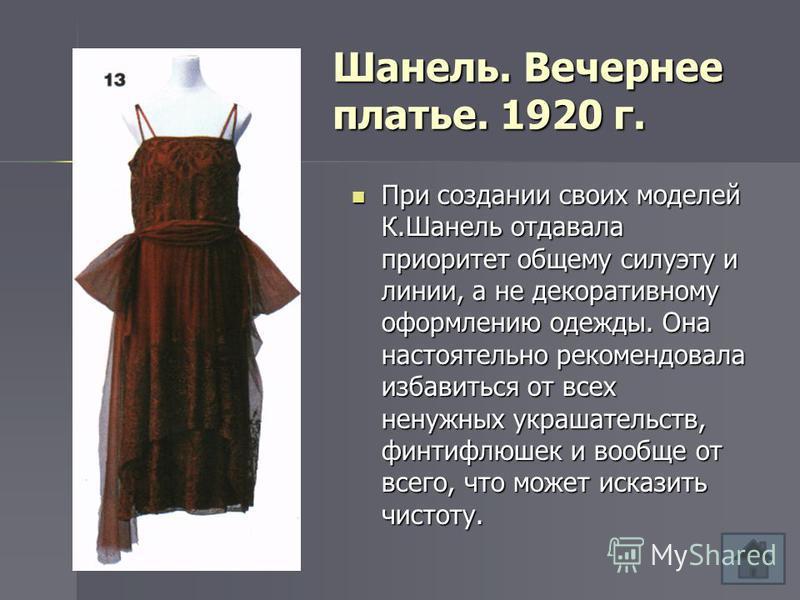 Шанель. Вечернее платье. 1920 г. При создании своих моделей К.Шанель отдавала приоритет общему силуэту и линии, а не декоративному оформлению одежды. Она настоятельно рекомендовала избавиться от всех ненужных украшательств, финтифлюшек и вообще от вс