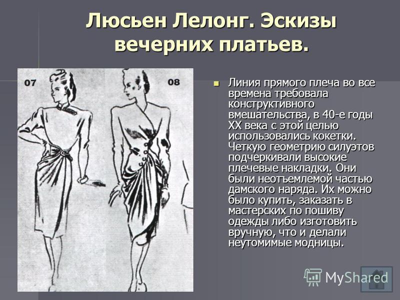 Люсьен Лелонг. Эскизы вечерних платьев. Линия прямого плеча во все времена требовала конструктивного вмешательства, в 40-е годы XX века с этой целью использовались кокетки. Четкую геометрию силуэтов подчеркивали высокие плечевые накладки. Они были не