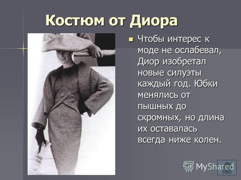 Костюм от Диора Чтобы интерес к моде не ослабевал, Диор изобретал новые силуэты каждый год. Юбки менялись от пышных до скромных, но длина их оставалась всегда ниже колен. Чтобы интерес к моде не ослабевал, Диор изобретал новые силуэты каждый год. Юбк
