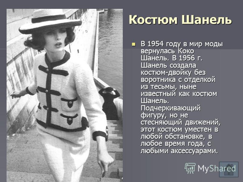 Костюм Шанель В 1954 году в мир моды вернулась Коко Шанель. В 1956 г. Шанель создала костюм-двойку без воротника с отделкой из тесьмы, ныне известный как костюм Шанель. Подчеркивающий фигуру, но не стесняющий движений, этот костюм уместен в любой обс