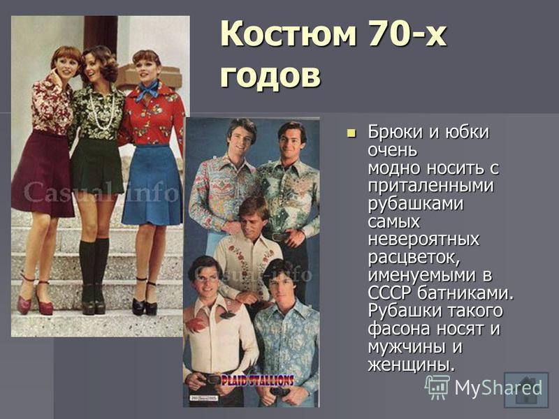 Костюм 70-х годов Брюки и юбки очень модно носить с приталенными рубашками самых невероятных расцветок, именуемыми в СССР батниками. Рубашки такого фасона носят и мужчины и женщины. Брюки и юбки очень модно носить с приталенными рубашками самых невер