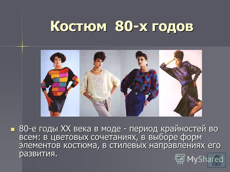 Костюм 80-х годов 80-е годы XX века в моде - период крайностей во всем: в цветовых сочетаниях, в выборе форм элементов костюма, в стилевых направлениях его развития. 80-е годы XX века в моде - период крайностей во всем: в цветовых сочетаниях, в выбор