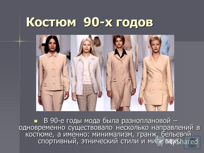 Костюм 90-х годов В 90-е годы мода была разноплановой – одновременно существовало несколько направлений в костюме, а именно: минимализм, гранж, бельевой, спортивный, этнический стили и милитари. В 90-е годы мода была разноплановой – одновременно суще